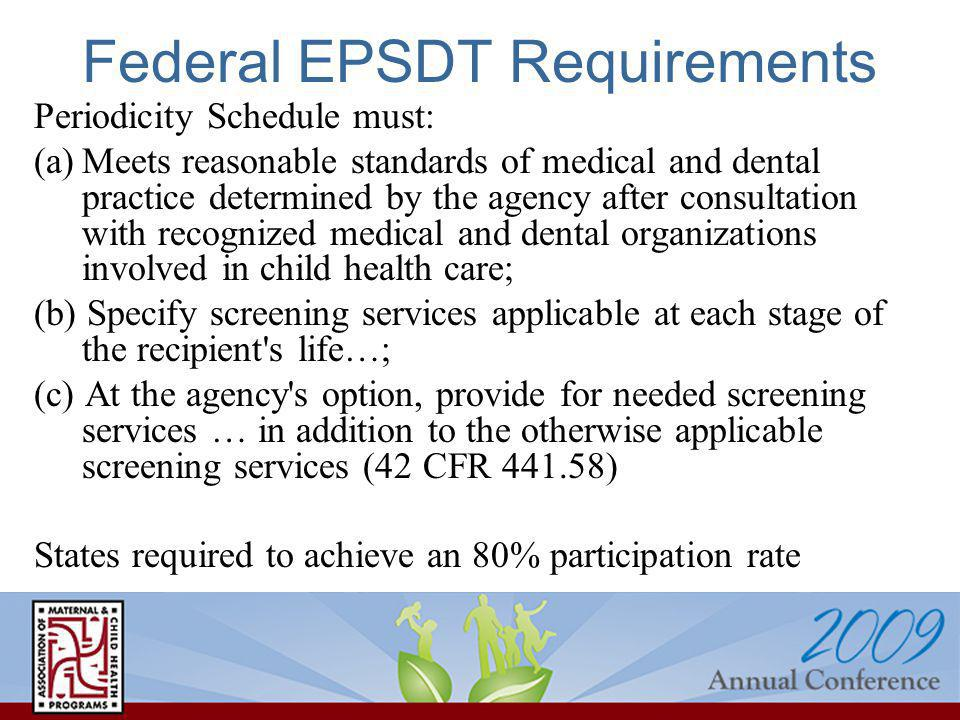 Federal EPSDT Requirements Periodicity Schedule must: (a)Meets reasonable standards of medical and dental practice determined by the agency after consultation with recognized medical and dental organizations involved in child health care; (b) Specify screening services applicable at each stage of the recipient s life…; (c) At the agency s option, provide for needed screening services … in addition to the otherwise applicable screening services (42 CFR 441.58) States required to achieve an 80% participation rate