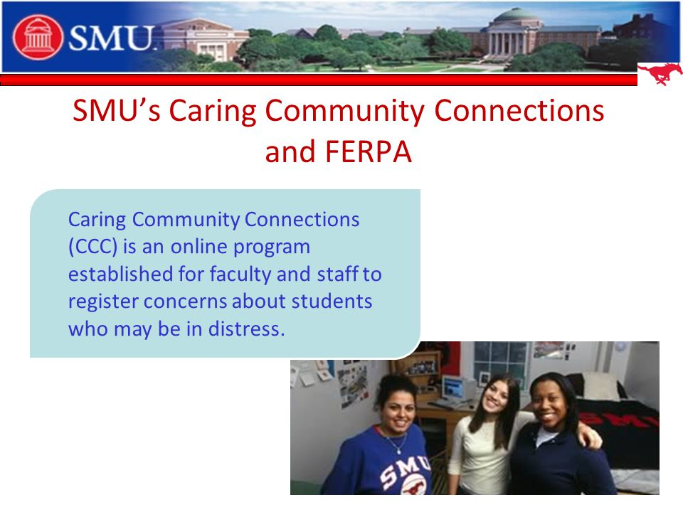 SMUs Caring Community Connections and FERPA Caring Community Connections (CCC) is an online program established for faculty and staff to register concerns about students who may be in distress.