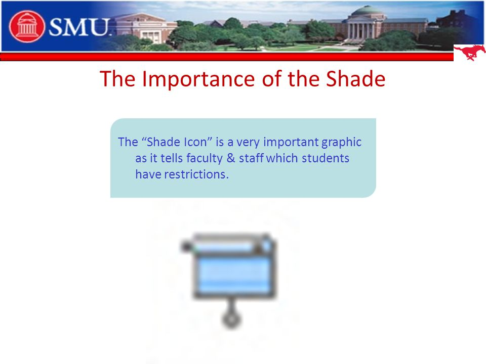 The Importance of the Shade The Shade Icon is a very important graphic as it tells faculty & staff which students have restrictions.