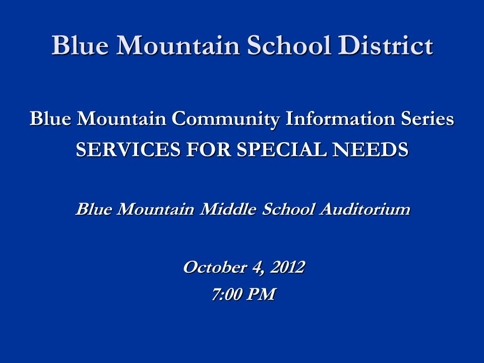 Blue Mountain School District Blue Mountain Community Information Series SERVICES FOR SPECIAL NEEDS Blue Mountain Middle School Auditorium October 4, 2012 7:00 PM