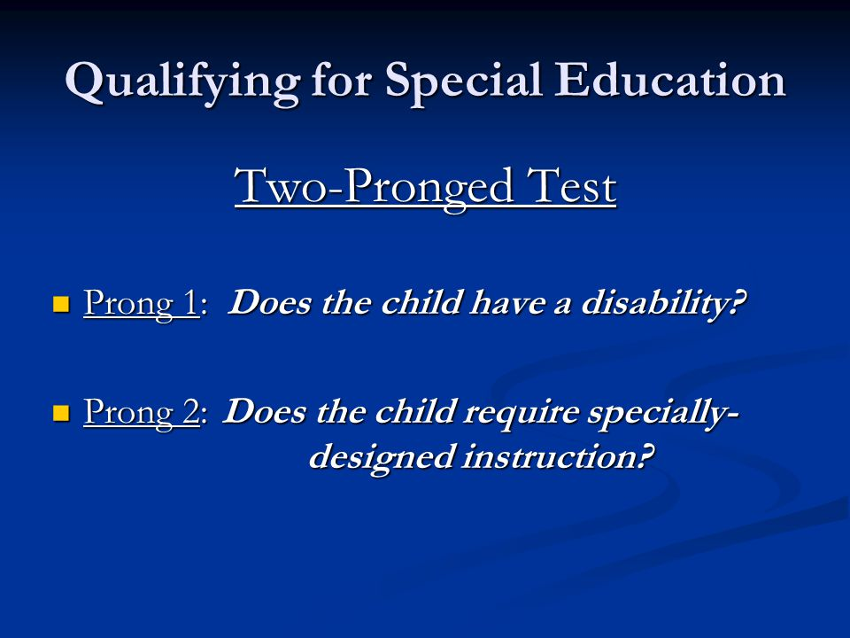 Qualifying for Special Education Two-Pronged Test Prong 1: Does the child have a disability? Prong 1: Does the child have a disability? Prong 2:Does t