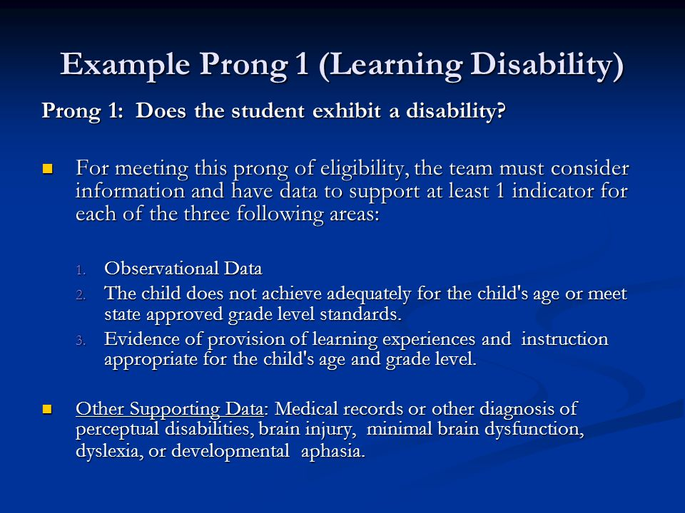 Example Prong 1 (Learning Disability) Prong 1: Does the student exhibit a disability? For meeting this prong of eligibility, the team must consider in