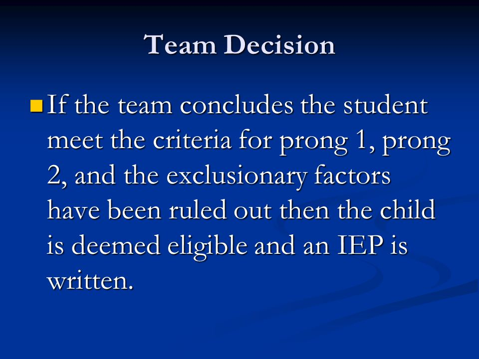 Team Decision If the team concludes the student meet the criteria for prong 1, prong 2, and the exclusionary factors have been ruled out then the child is deemed eligible and an IEP is written.