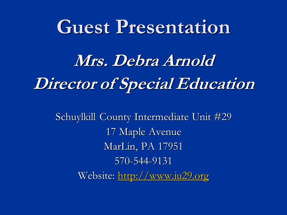 Guest Presentation Mrs. Debra Arnold Director of Special Education Schuylkill County Intermediate Unit #29 17 Maple Avenue MarLin, PA 17951 570-544-91
