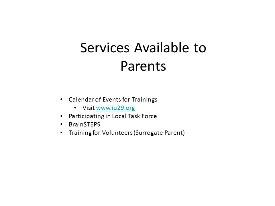 Services Available to Parents Calendar of Events for Trainings Visit www.iu29.orgwww.iu29.org Participating in Local Task Force BrainSTEPS Training for Volunteers (Surrogate Parent)