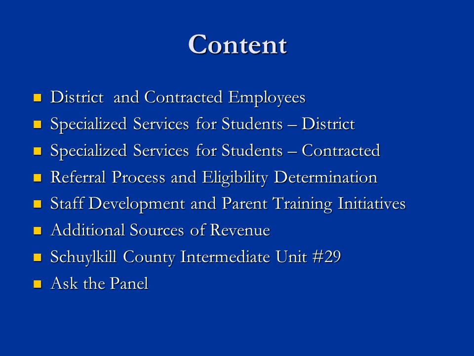 Content District and Contracted Employees District and Contracted Employees Specialized Services for Students – District Specialized Services for Students – District Specialized Services for Students – Contracted Specialized Services for Students – Contracted Referral Process and Eligibility Determination Referral Process and Eligibility Determination Staff Development and Parent Training Initiatives Staff Development and Parent Training Initiatives Additional Sources of Revenue Additional Sources of Revenue Schuylkill County Intermediate Unit #29 Schuylkill County Intermediate Unit #29 Ask the Panel Ask the Panel