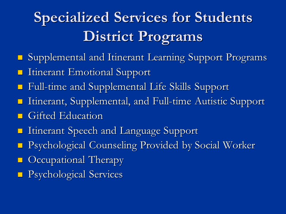 Specialized Services for Students District Programs Supplemental and Itinerant Learning Support Programs Supplemental and Itinerant Learning Support Programs Itinerant Emotional Support Itinerant Emotional Support Full-time and Supplemental Life Skills Support Full-time and Supplemental Life Skills Support Itinerant, Supplemental, and Full-time Autistic Support Itinerant, Supplemental, and Full-time Autistic Support Gifted Education Gifted Education Itinerant Speech and Language Support Itinerant Speech and Language Support Psychological Counseling Provided by Social Worker Psychological Counseling Provided by Social Worker Occupational Therapy Occupational Therapy Psychological Services Psychological Services