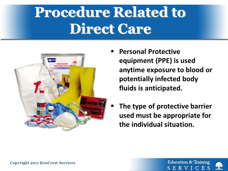 Copyright 2011 KenCrest Services Procedure Related to Direct Care Personal Protective equipment (PPE) is used anytime exposure to blood or potentially infected body fluids is anticipated.
