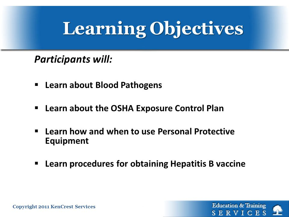 Learning Objectives Participants will: Learn about Blood Pathogens Learn about the OSHA Exposure Control Plan Learn how and when to use Personal Protective Equipment Learn procedures for obtaining Hepatitis B vaccine