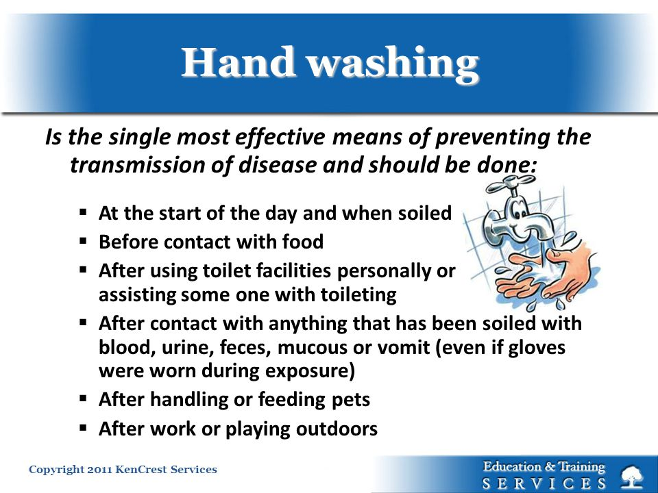 Copyright 2011 KenCrest Services Hand washing Is the single most effective means of preventing the transmission of disease and should be done: At the start of the day and when soiled Before contact with food After using toilet facilities personally or assisting some one with toileting After contact with anything that has been soiled with blood, urine, feces, mucous or vomit (even if gloves were worn during exposure) After handling or feeding pets After work or playing outdoors
