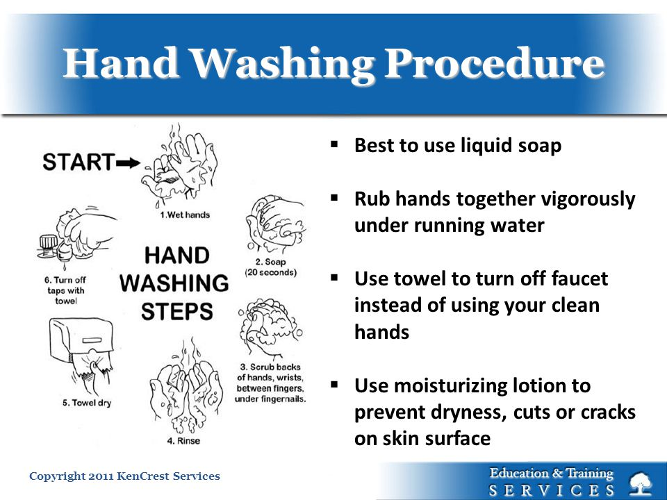 Copyright 2011 KenCrest Services Hand Washing Procedure Best to use liquid soap Rub hands together vigorously under running water Use towel to turn of