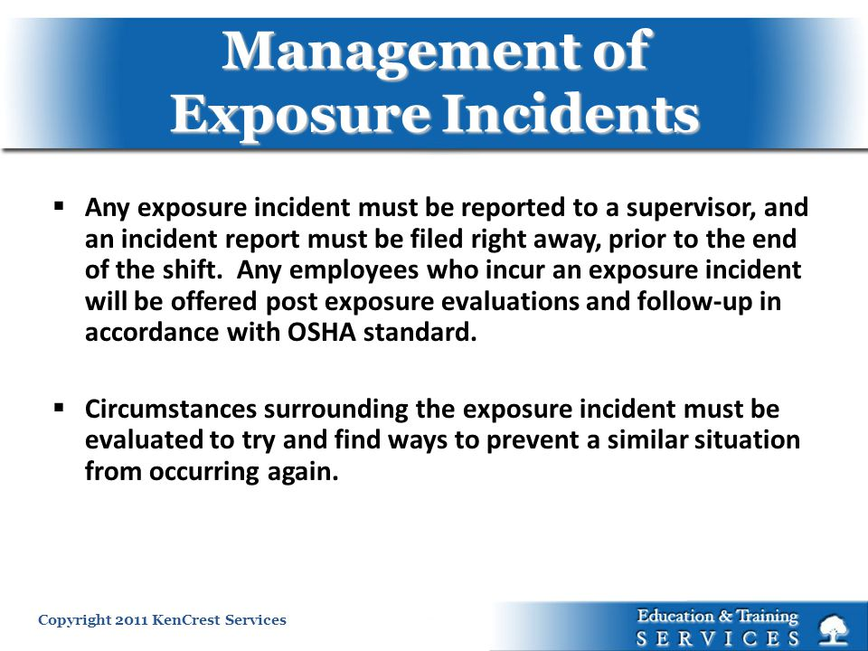 Copyright 2011 KenCrest Services Management of Exposure Incidents Any exposure incident must be reported to a supervisor, and an incident report must be filed right away, prior to the end of the shift.