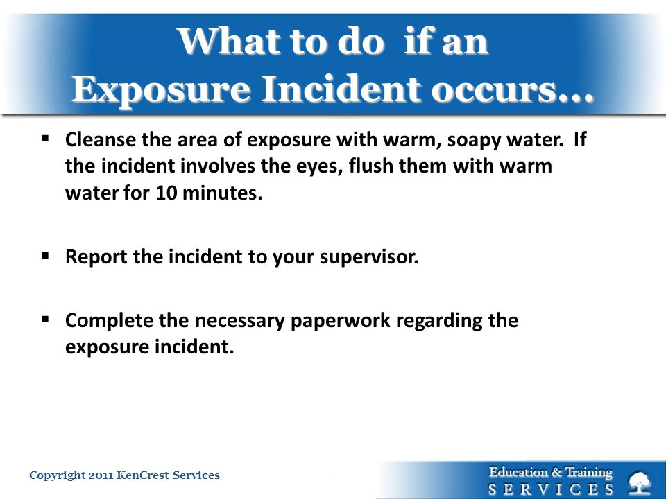 Copyright 2011 KenCrest Services What to do if an Exposure Incident occurs … Cleanse the area of exposure with warm, soapy water. If the incident invo