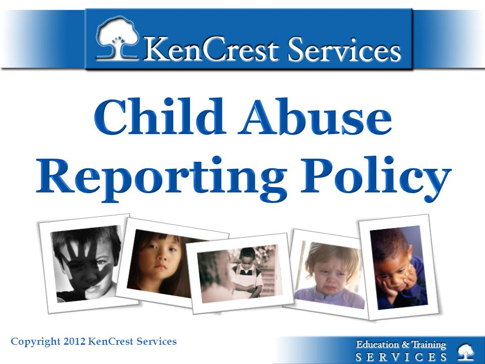 Copyright 2012 KenCrest Services Child Abuse Reporting Policy