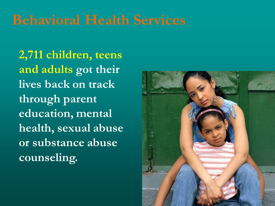Behavioral Health Services 2,711 children, teens and adults got their lives back on track through parent education, mental health, sexual abuse or substance abuse counseling.