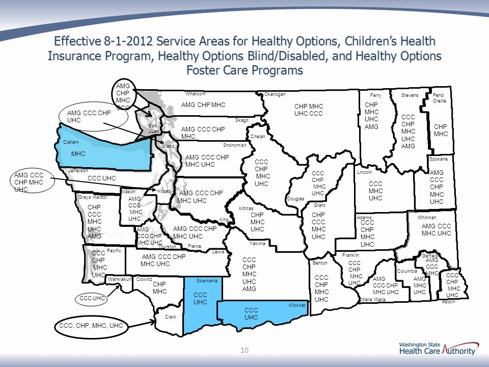 Effective 8-1-2012 Service Areas for Healthy Options, Childrens Health Insurance Program, Healthy Options Blind/Disabled, and Healthy Options Foster Care Programs 10 Garfield Pend Oreille Spokane Walla Asotin Columbia Stevens Whitman Ferry Lincoln Franklin Adams Douglas Grant Benton Yakima Klickitat Chelan San Juan Whatcom Okanogan Skagit King Kittitas Snohomish Lewis Pierce Skamania Clallam Island Clark Cowlitz Kitsap Mason Wahkiakum Pacific Jefferson Grays Harbor AMG CCC CHP MHC UHC CCC CHP MHC UHC CCC CHP MHC UHC CHP CCC MHC UHC CCC CHP MHC UHC CCC MHC UHC CHP MHC UHC CCC CHP MHC UHC AMG CCC CHP MHC UHC CCC CHP MHC UHC AMG CCC CHP MHC UHC CHP MHC AMG CCC MHC UHC CCC UHC CHP CCC MHC UHC AMG AMG CCC CHP MHC UHC MHC AMG CCC CHP MHC AMG CHP MHC AMG CCC CHP UHC AMG CCC CHP MHC UHC CCC UHC CHP MHC UHC CCC CCC CHP MHC UHC CHP MHC CCC UHC AMG CCC CHP MHC UHC CCC CHP MHC UHC AMG CHP MHC UHC AMG Thurston CCC UHC AMG CHP MHC CCC AMG CCC CHP MHC UHC AMG CCC MHC UHC AMG MHC UHC CCC CHP MHC UHC AMG CCC CHP MHC UHC CCC, CHP, MHC, UHC AMG CCC MHC