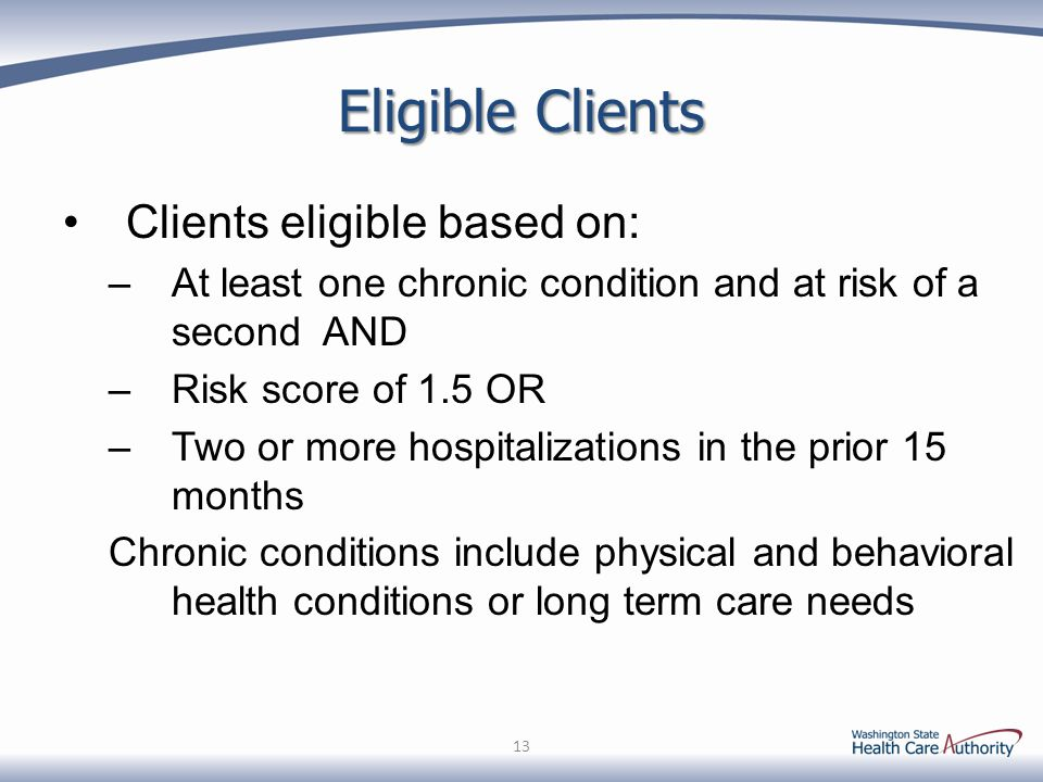 Eligible Clients Clients eligible based on: –At least one chronic condition and at risk of a second AND –Risk score of 1.5 OR –Two or more hospitalizations in the prior 15 months Chronic conditions include physical and behavioral health conditions or long term care needs 13