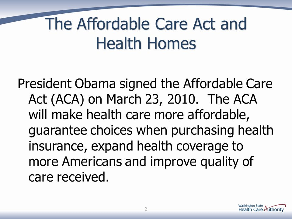 The Affordable Care Act and Health Homes President Obama signed the Affordable Care Act (ACA) on March 23, 2010.