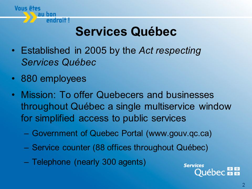 2 Services Québec Established in 2005 by the Act respecting Services Québec 880 employees Mission: To offer Quebecers and businesses throughout Québec a single multiservice window for simplified access to public services –Government of Quebec Portal (www.gouv.qc.ca) –Service counter (88 offices throughout Québec) –Telephone (nearly 300 agents)