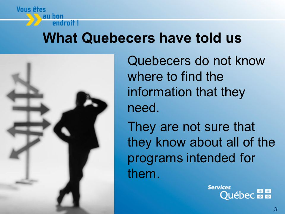 3 What Quebecers have told us Quebecers do not know where to find the information that they need.