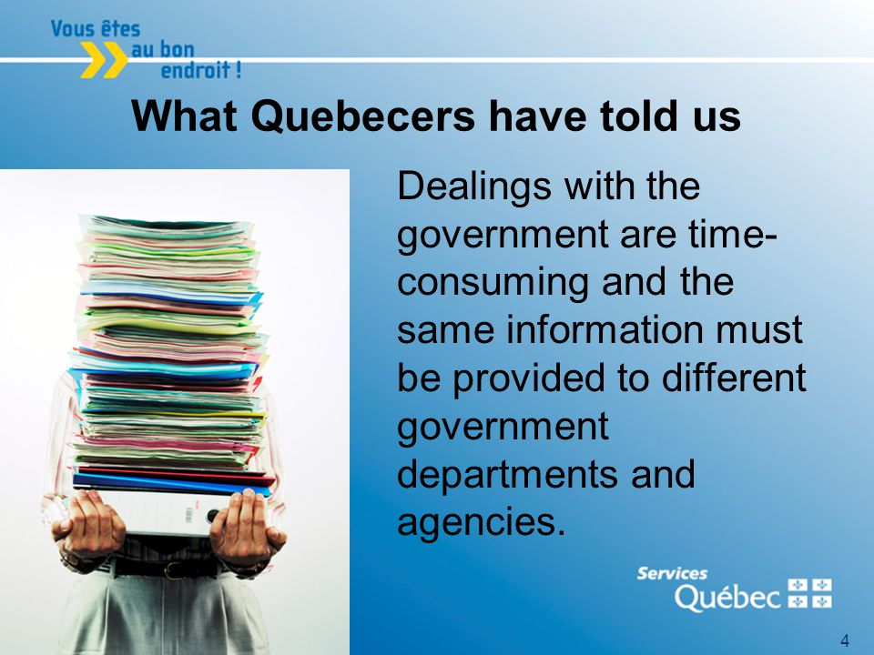 4 What Quebecers have told us Dealings with the government are time- consuming and the same information must be provided to different government departments and agencies.