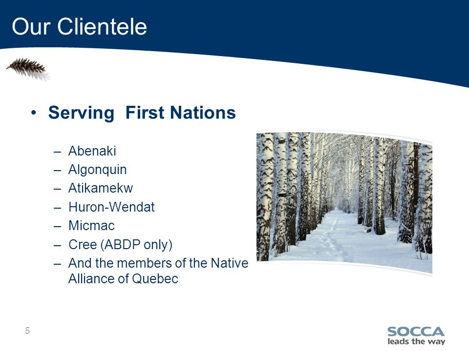 5 Our Clientele Serving First Nations –Abenaki –Algonquin –Atikamekw –Huron-Wendat –Micmac –Cree (ABDP only) –And the members of the Native Alliance of Quebec