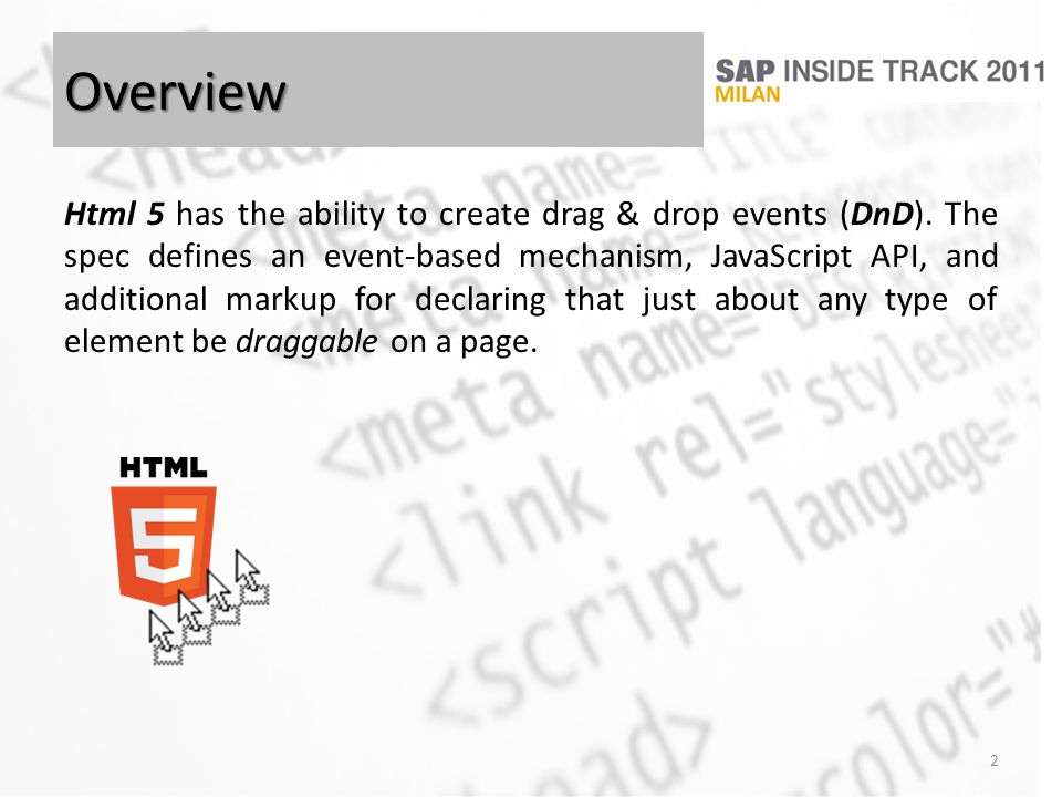 Overview Html 5 has the ability to create drag & drop events (DnD). The spec defines an event-based mechanism, JavaScript API, and additional markup f