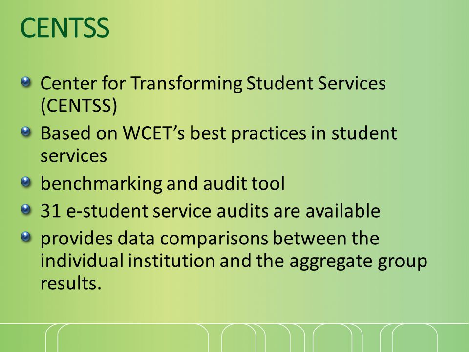CENTSS Center for Transforming Student Services (CENTSS) Based on WCETs best practices in student services benchmarking and audit tool 31 e-student service audits are available provides data comparisons between the individual institution and the aggregate group results.