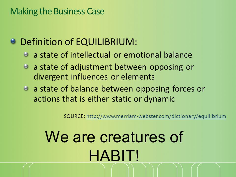 Making the Business Case Definition of EQUILIBRIUM: a state of intellectual or emotional balance a state of adjustment between opposing or divergent influences or elements a state of balance between opposing forces or actions that is either static or dynamic SOURCE: http://www.merriam-webster.com/dictionary/equilibriumhttp://www.merriam-webster.com/dictionary/equilibrium We are creatures of HABIT!