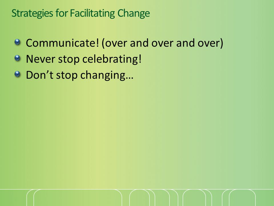 Strategies for Facilitating Change Communicate. (over and over and over) Never stop celebrating.