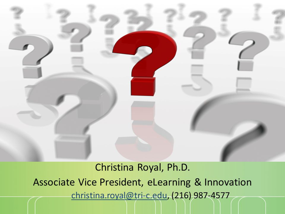Questions? Christina Royal, Ph.D. Associate Vice President, eLearning & Innovation christina.royal@tri-c.educhristina.royal@tri-c.edu, (216) 987-4577