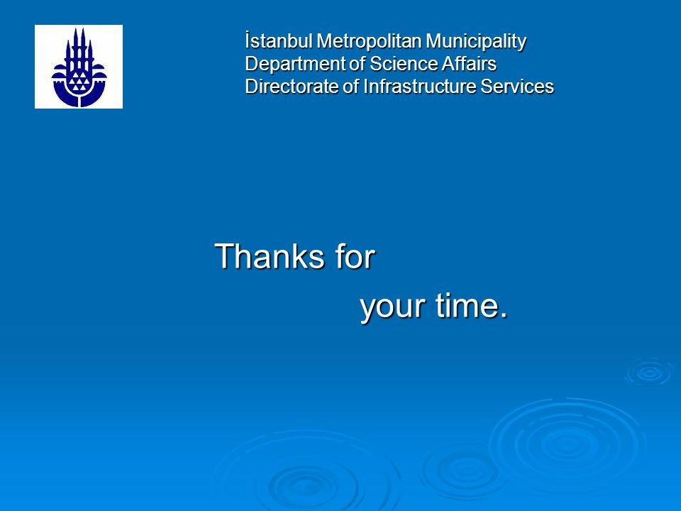 İstanbul Metropolitan Municipality Department of Science Affairs Directorate of Infrastructure Services Thanks for your time.