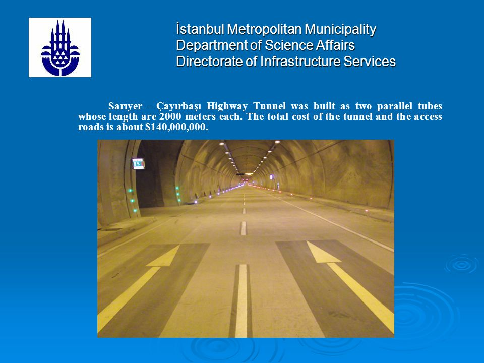İstanbul Metropolitan Municipality Department of Science Affairs Directorate of Infrastructure Services Sarıyer - Çayırbaşı Highway Tunnel was built as two parallel tubes whose length are 2000 meters each.