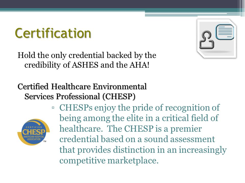 Certification Hold the only credential backed by the credibility of ASHES and the AHA.