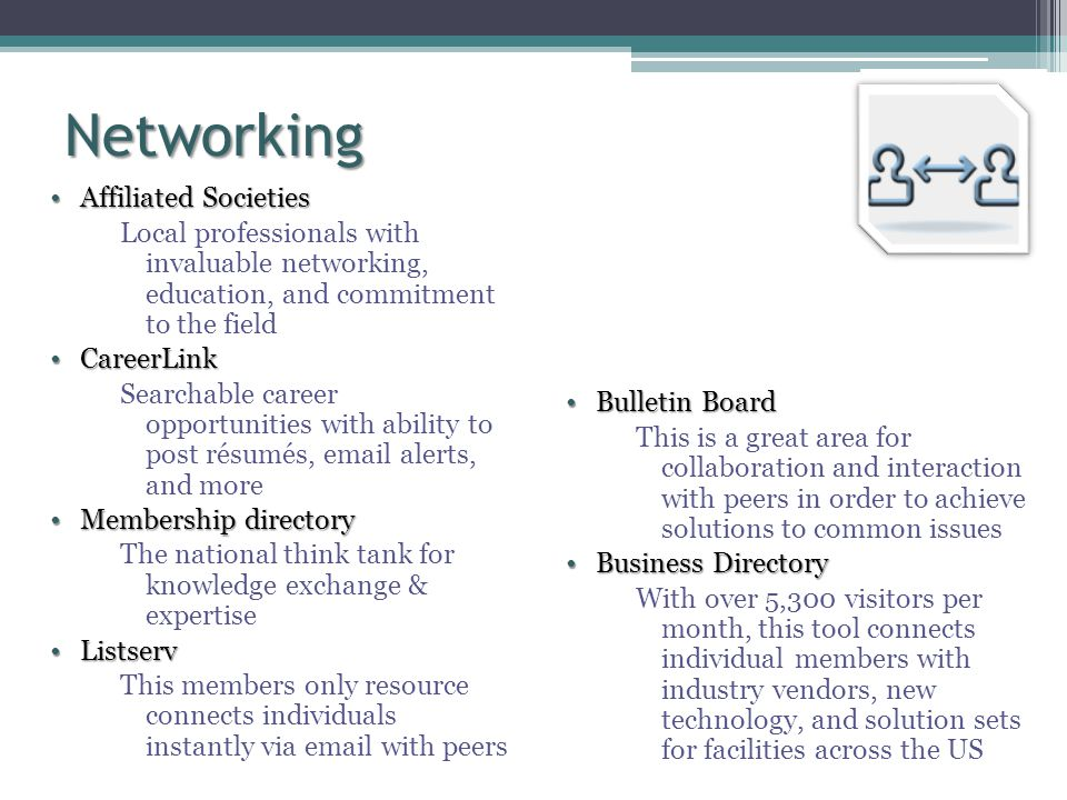 Networking Affiliated SocietiesAffiliated Societies Local professionals with invaluable networking, education, and commitment to the field CareerLinkCareerLink Searchable career opportunities with ability to post résumés, email alerts, and more Membership directoryMembership directory The national think tank for knowledge exchange & expertise ListservListserv This members only resource connects individuals instantly via email with peers Bulletin BoardBulletin Board This is a great area for collaboration and interaction with peers in order to achieve solutions to common issues Business DirectoryBusiness Directory With over 5,300 visitors per month, this tool connects individual members with industry vendors, new technology, and solution sets for facilities across the US