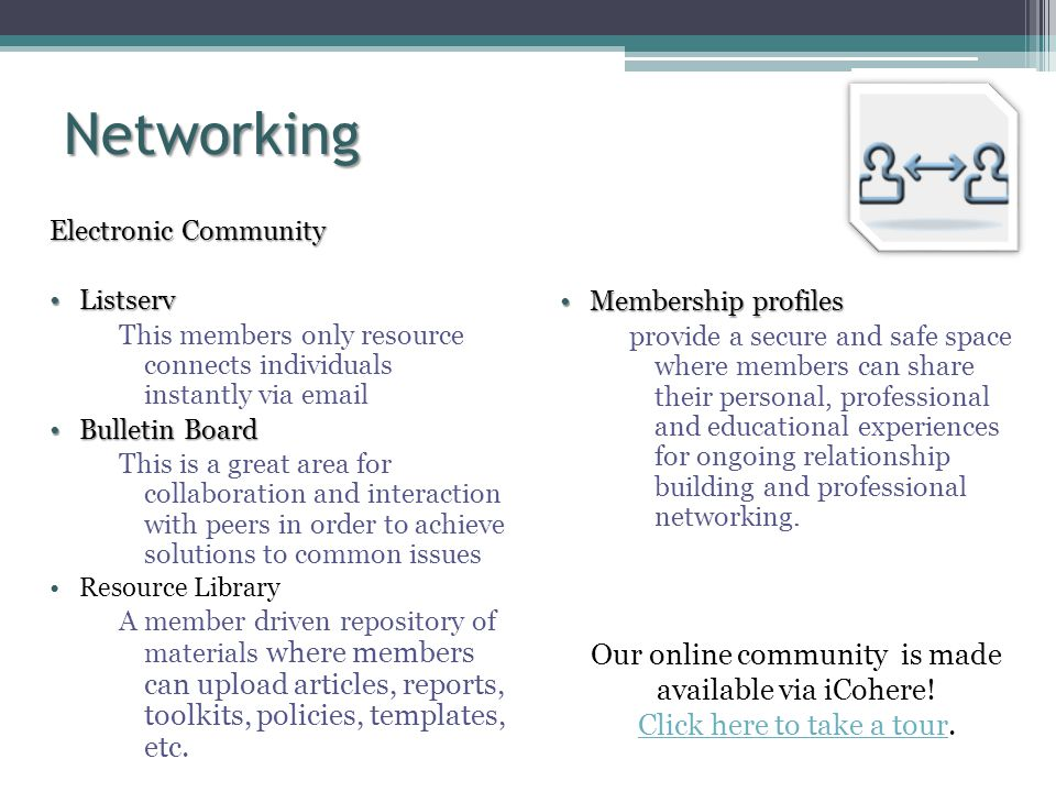Networking Electronic Community ListservListserv This members only resource connects individuals instantly via email Bulletin BoardBulletin Board This is a great area for collaboration and interaction with peers in order to achieve solutions to common issues Resource Library A member driven repository of materials where members can upload articles, reports, toolkits, policies, templates, etc.