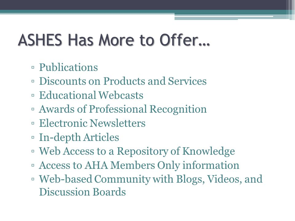 ASHES Has More to Offer… Publications Discounts on Products and Services Educational Webcasts Awards of Professional Recognition Electronic Newsletters In-depth Articles Web Access to a Repository of Knowledge Access to AHA Members Only information Web-based Community with Blogs, Videos, and Discussion Boards