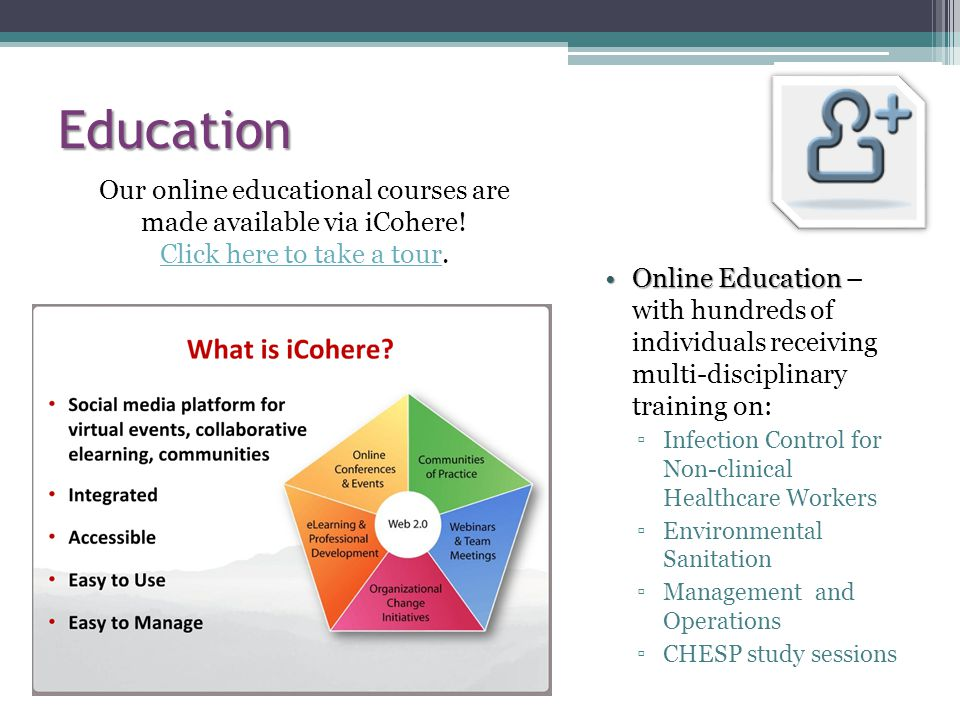 Education Online EducationOnline Education – with hundreds of individuals receiving multi-disciplinary training on: Infection Control for Non-clinical Healthcare Workers Environmental Sanitation Management and Operations CHESP study sessions Our online educational courses are made available via iCohere.