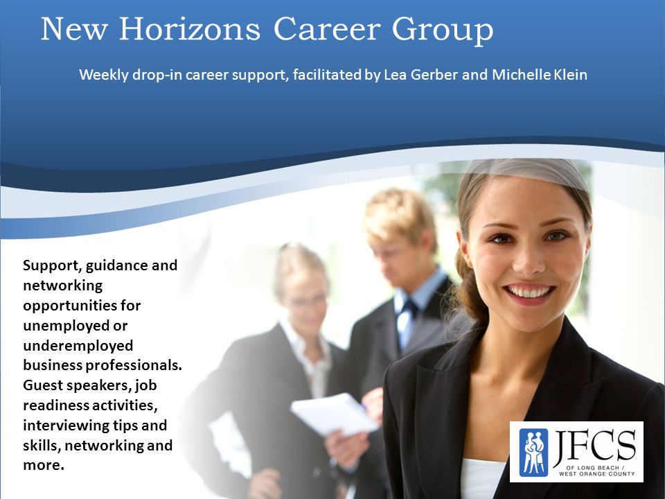 New Horizons Career Group Support, guidance and networking opportunities for unemployed or underemployed business professionals. Guest speakers, job r