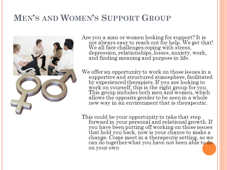 M EN S AND W OMEN S S UPPORT G ROUP Are you a man or women looking for support? It is not always easy to reach out for help. We get that! We all face