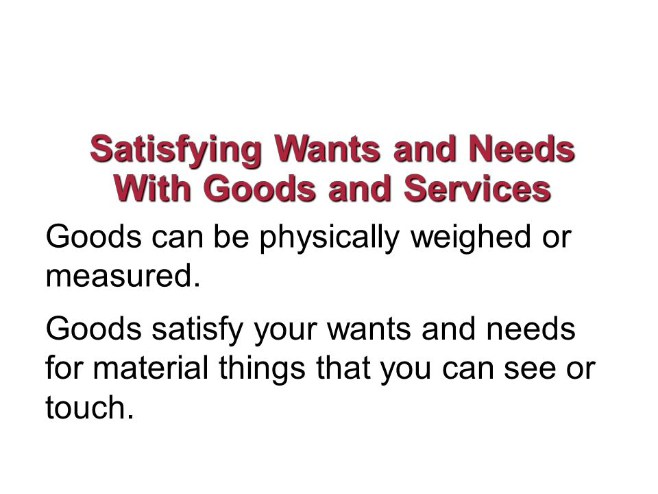 Satisfying Wants and Needs With Goods and Services Goods can be physically weighed or measured.