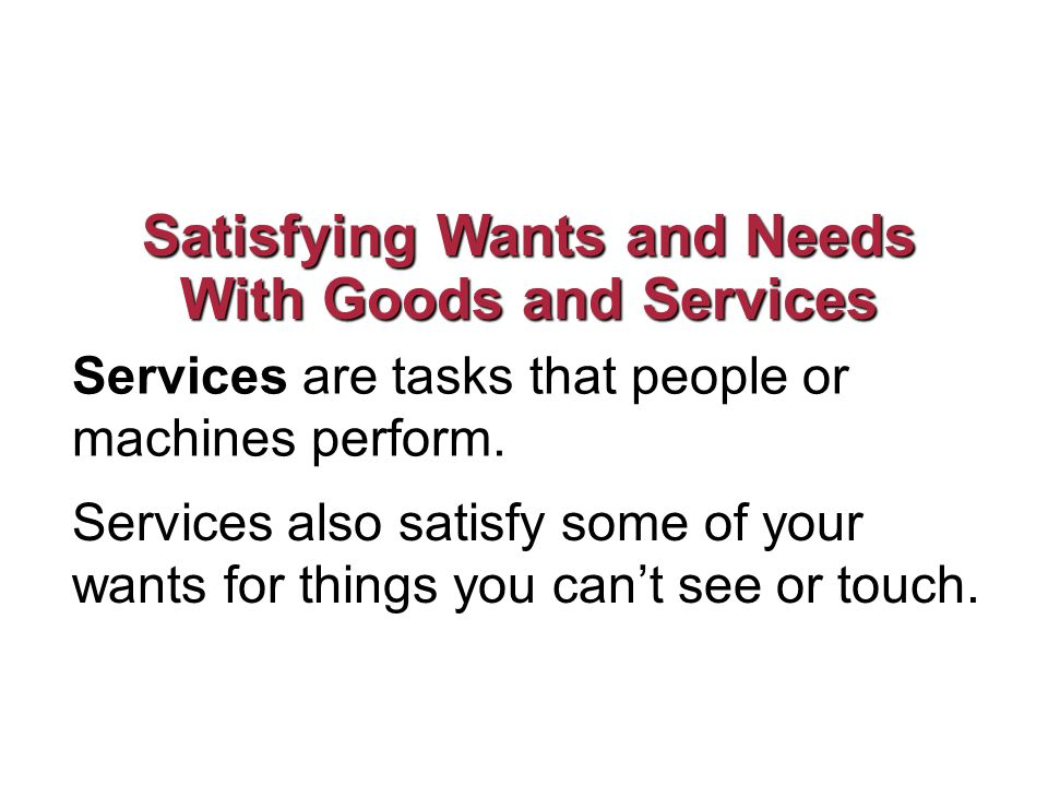 Satisfying Wants and Needs With Goods and Services Services are tasks that people or machines perform.