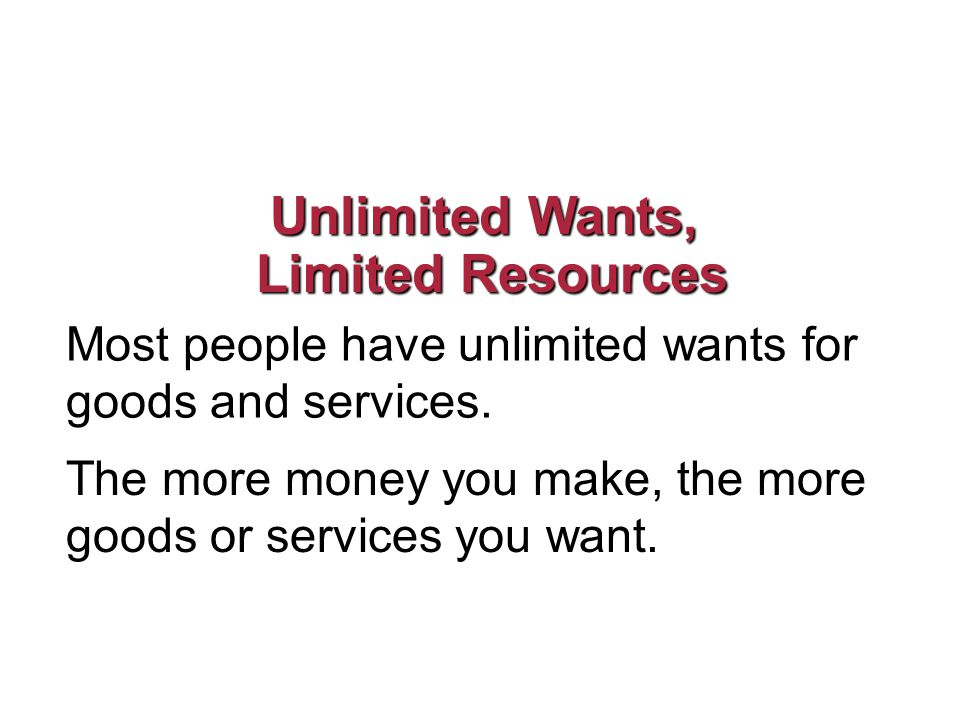 Unlimited Wants, Limited Resources Limited Resources Most people have unlimited wants for goods and services.