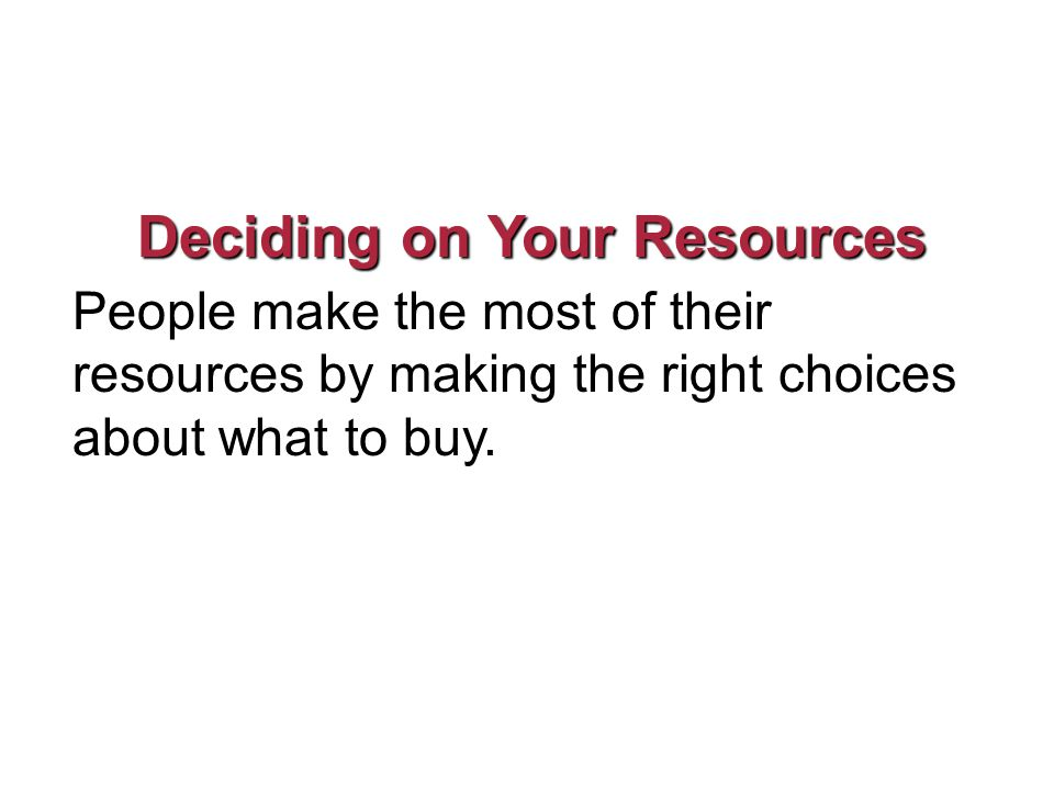 Deciding on Your Resources People make the most of their resources by making the right choices about what to buy.