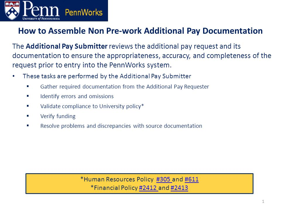 How to Assemble Non Pre-work Additional Pay Documentation 1 The Additional Pay Submitter reviews the additional pay request and its documentation to ensure the appropriateness, accuracy, and completeness of the request prior to entry into the PennWorks system.