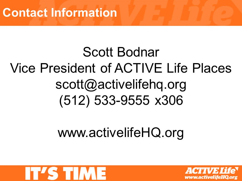 Contact Information Scott Bodnar Vice President of ACTIVE Life Places scott@activelifehq.org (512) 533-9555 x306 www.activelifeHQ.org