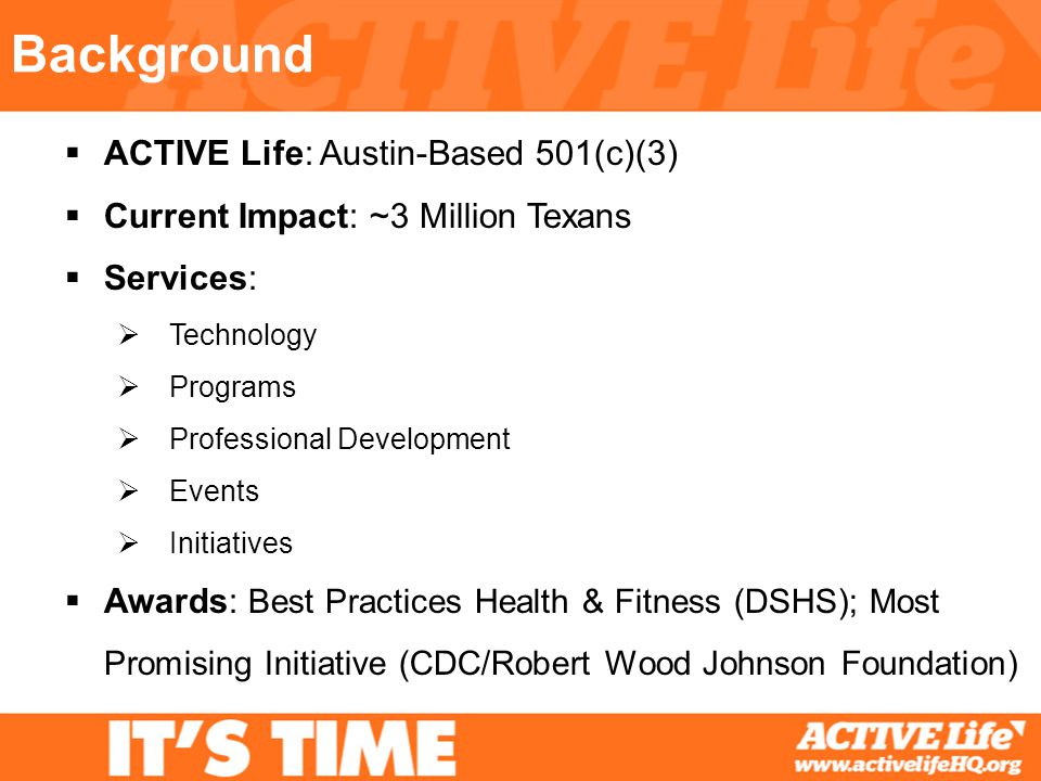 Background ACTIVE Life: Austin-Based 501(c)(3) Current Impact: ~3 Million Texans Services: Technology Programs Professional Development Events Initiatives Awards: Best Practices Health & Fitness (DSHS); Most Promising Initiative (CDC/Robert Wood Johnson Foundation)