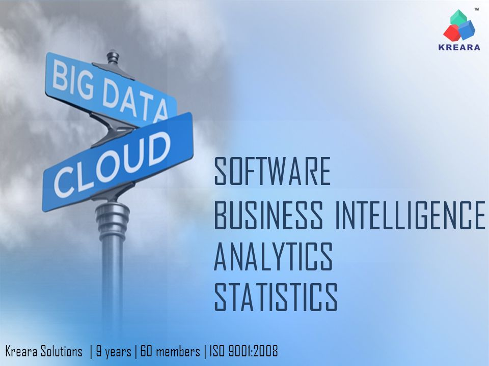 ANALYTICS BUSINESS INTELLIGENCE SOFTWARE STATISTICS Kreara Solutions | 9 years | 60 members | ISO 9001:2008