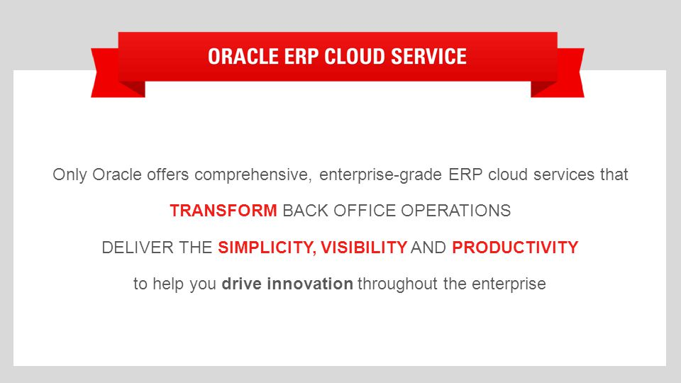 Only Oracle offers comprehensive, enterprise-grade ERP cloud services that TRANSFORM BACK OFFICE OPERATIONS DELIVER THE SIMPLICITY, VISIBILITY AND PRODUCTIVITY to help you drive innovation throughout the enterprise