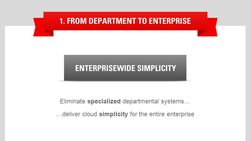 Eliminate specialized departmental systems… …deliver cloud simplicity for the entire enterprise